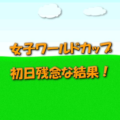 女子ワールドカップ初日残念!