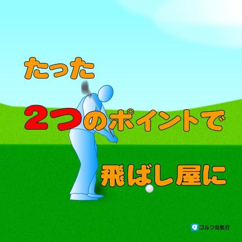2つのポイントで飛ばないゴルファーが飛ばし屋に変わる